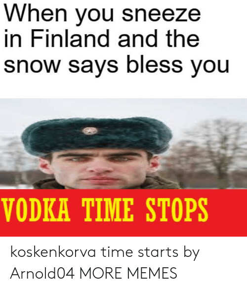 Vodka: When you sneeze  in Finland and the  snow says bless you  VODKA TIME STOPS koskenkorva time starts by Arnold04 MORE MEMES