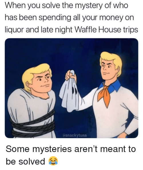Money, Waffle House, and House: When you solve the mystery of who  has been spending all your money on  liquor and late night Waffle House trips  asnackytuna Some mysteries aren't meant to be solved 😂