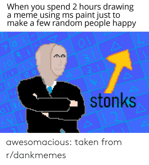 Meme, Taken, and Tumblr: When you spend 2 hours drawing  a meme using ms paint just to  make a few random people happy  3.4  stonks awesomacious:  taken from r/dankmemes