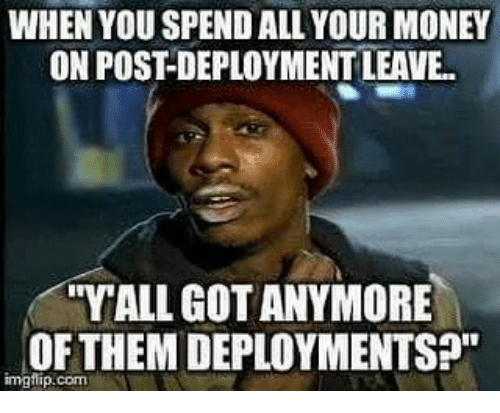"Memes, Money, and 🤖: WHEN YOU SPEND ALL YOUR MONEY  ON POST-DEPLOYMENT LEAVE..  YALL GOT ANYMORE  OFTHEM DEPLOYMENTS?""  imgflip.com"