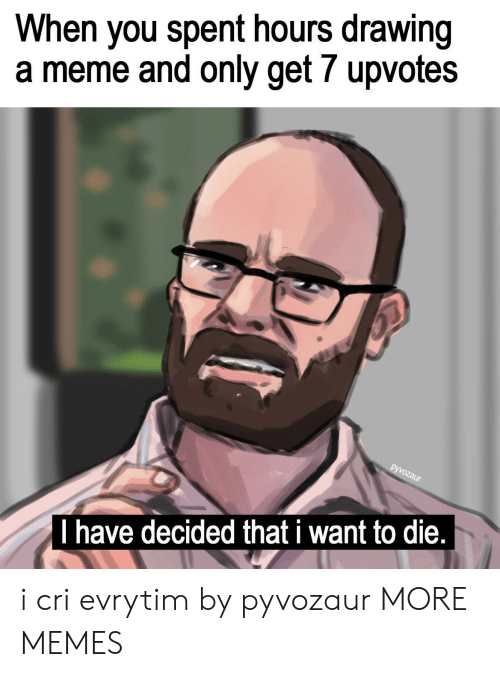 I Cri: When you spent hours drawing  a meme and only get 7 upvotes  I have decided that i want to die, i cri evrytim by pyvozaur MORE MEMES