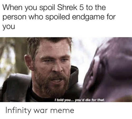 endgame: When you spoil Shrek 5 to the  person who spoiled endgame for  you  I told you... you'd die for that Infinity war meme