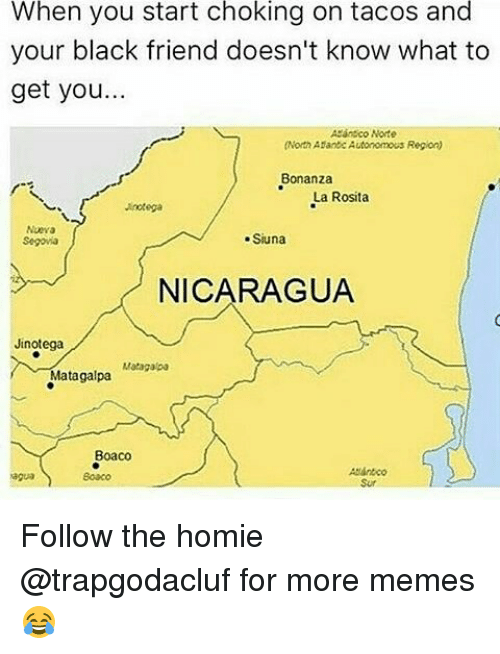 Trendy, Bonanza, and Nicaragua: When you start choking on tacos and  your black friend doesn't know what to  get you  AEaneco Norte  (North Anantic Autonomous Region)  Bonanza  La Rosita  Nueva  Siuna  NICARAGUA  Jinotega  Matagalpa  Matagalpa  Boac0 Follow the homie @trapgodacluf for more memes 😂