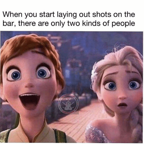 Memes, 🤖, and Bar: When you start laying out shots on the  bar, there are only two kinds of people