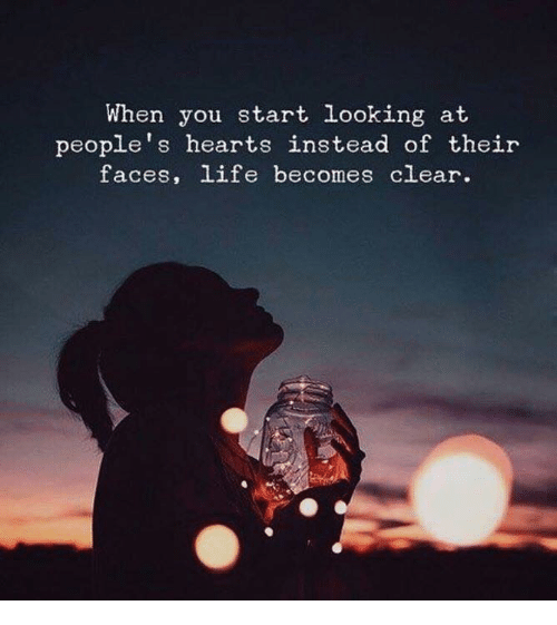 Life, Hearts, and Looking: When you start looking at  people's hearts instead of their  faces, life becomes clear