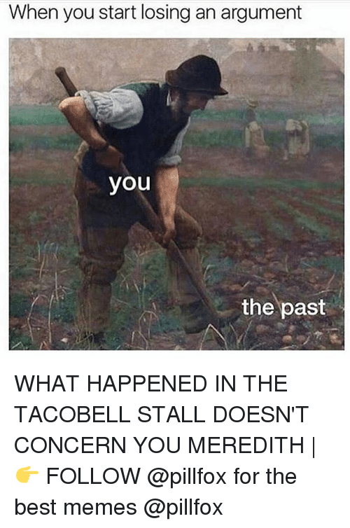 bests: When you start losing an argument  you  the past WHAT HAPPENED IN THE TACOBELL STALL DOESN'T CONCERN YOU MEREDITH | 👉 FOLLOW @pillfox for the best memes @pillfox