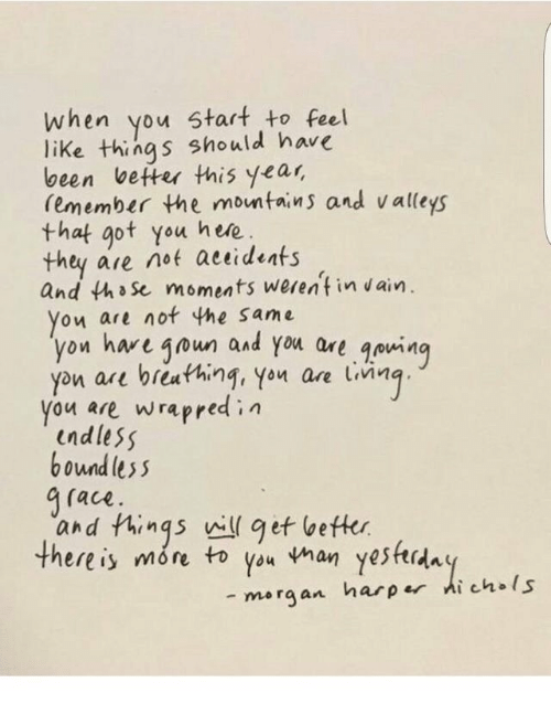 Been, Got, and Ace: when you start to Feel  like things should hare  been vetter this year,  (emember the montains and valleys  that got you hwe  they are not actideats  and tho se moments werentin ain.  on are not the same  on hare 4oun and you are qowin  you ae bieuthing, You ae LiMg  you are Wrapred i n  indless  boundles s  a(ace  and Phinqs will ef beftkr  there is more to you han yeshrda  - merg an harpr ichls