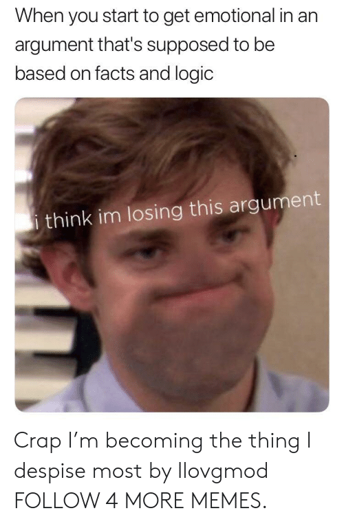 Dank, Facts, and Logic: When you start to get emotional in an  argument that's supposed to be  based on facts and logic  i think im losing this argument Crap I'm becoming the thing I despise most by Ilovgmod FOLLOW 4 MORE MEMES.