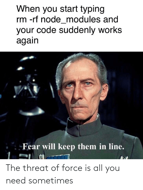 force: When you start typing  rm -rf node_modules and  your code suddenly works  again  Fear will keep them in line. The threat of force is all you need sometimes