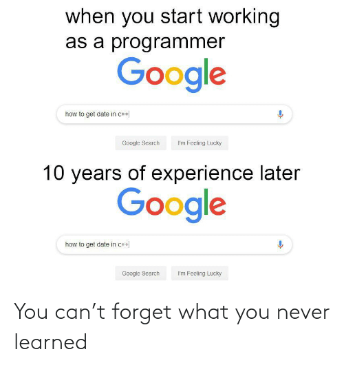 How To Get: when you start working  as a programmer  Google  how to get date in c++  Google Search  I'm Feeling Lucky  10 years of experience later  Google  how to get date in c++  Google Search  I'm Feeling Lucky You can't forget what you never learned