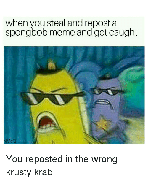 Meme, SpongeBob, and Spongbob: when you steal and repost a  spongbob meme and get caught  NMcQ