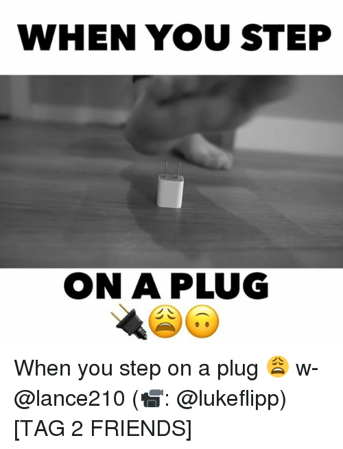 Friends, Memes, and 🤖: WHEN YOU STEP  ONA PLUG When you step on a plug 😩 w- @lance210 (📹: @lukeflipp) [TAG 2 FRIENDS]