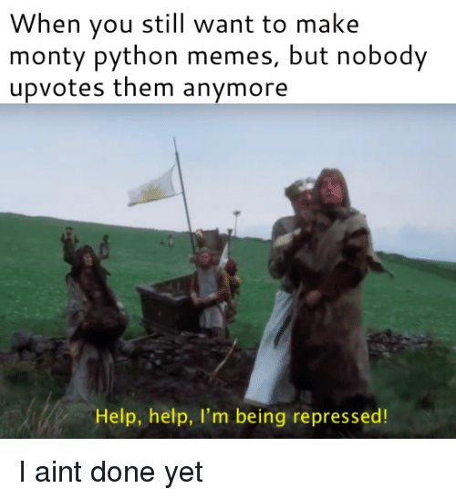 monty python: When you still want to make  monty python memes, but nobody  upvotes them anymore  Help, help, I'm being repressed! I aint done yet