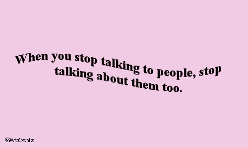 Them, You, and Stop: When you stop talking to people, stop  Wtalking about them too.  gAtcbeniz