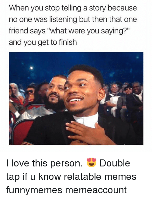 """Love, Memes, and Girl: When you stop telling a story because  no one was listening but then that one  friend says """"what were you saying?""""  and you get to finish I love this person. 😍 Double tap if u know relatable memes funnymemes memeaccount"""