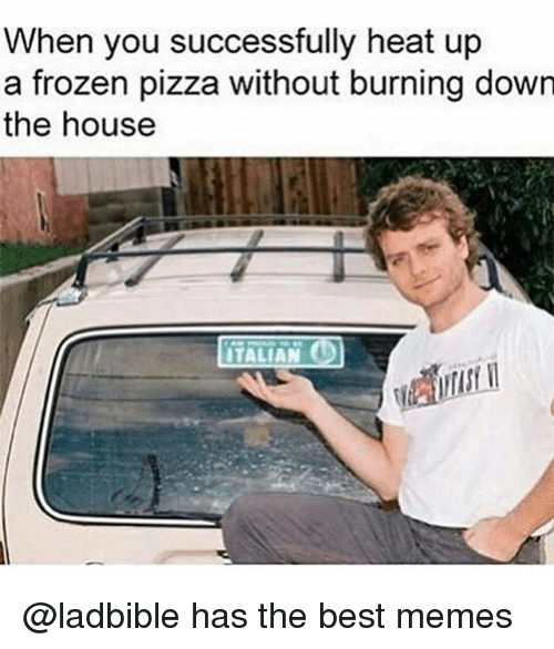 bests: When you successfully heat up  a frozen pizza without burning down  the house  ITALIAN @ladbible has the best memes