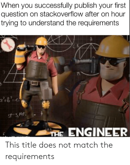 Match, Stackoverflow, and Engineer: When you successfully publish your first  question on stackoverflow after on hour  trying to understand the requirements  ae'  TAE ENGINEER This title does not match the requirements