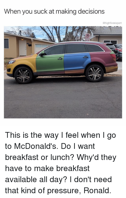 McDonalds, Memes, and Pressure: When you suck at making decisions  @highfiveexpert This is the way I feel when I go to McDonald's. Do I want breakfast or lunch? Why'd they have to make breakfast available all day? I don't need that kind of pressure, Ronald.