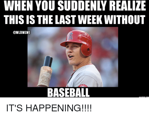 Baseball, Mlb, and You: WHEN YOU SUDDENLY REALIZE  THIS IS THE LAST WEEK WITHOUT  @MLBMEME  BASEBALL IT'S HAPPENING!!!!