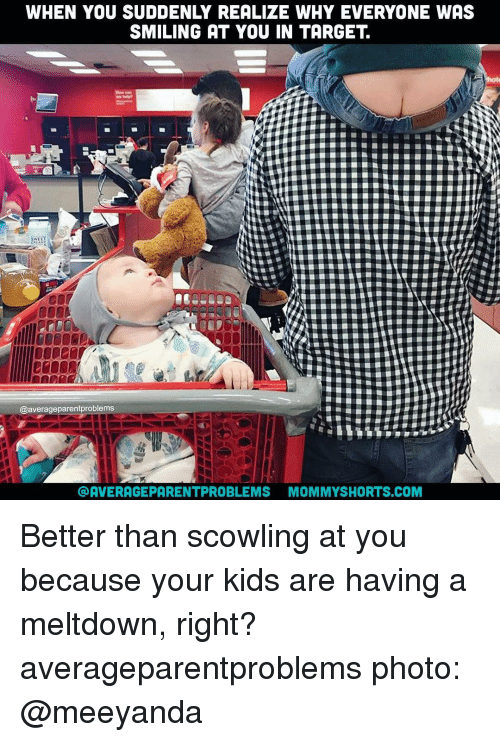 Memes, 🤖, and Meltdown: WHEN YOU SUDDENLY REALIZE WHY EVERYONE WAS  SMILING AT YOU IN TARGET  @average parentproblems  AVERAGE PARENTPROBLEMS MOMMYSHORTS.COM Better than scowling at you because your kids are having a meltdown, right? averageparentproblems photo: @meeyanda