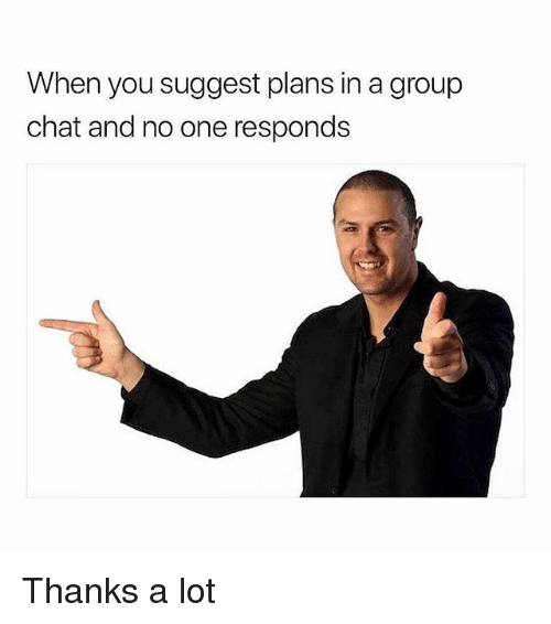 Group Chat, Memes, and Chat: When you suggest plans in a group  chat and no one responds Thanks a lot