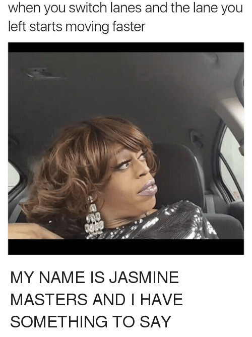 Ironic, Masters, and Jasmine: when you switch lanes and the lane you  left starts moving faster MY NAME IS JASMINE MASTERS AND I HAVE SOMETHING TO SAY