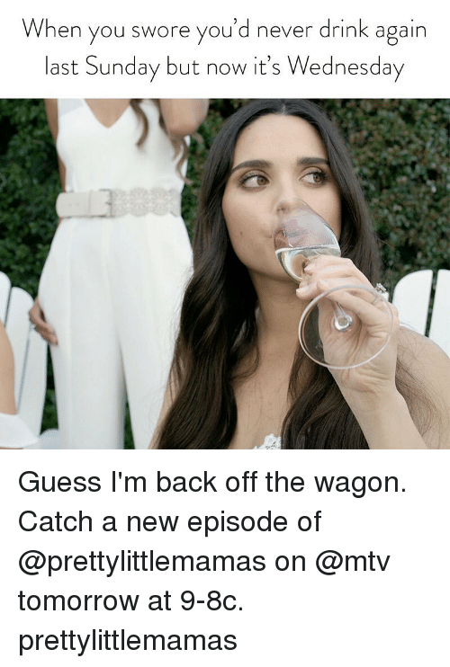 Its Wednesday: When you swore you'd never drink again  last Sunday but now it's Wednesday Guess I'm back off the wagon. Catch a new episode of @prettylittlemamas on @mtv tomorrow at 9-8c. prettylittlemamas