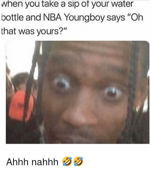 """Memes, Nba, and Water: when you take a sip of your water  bottle and NBA Youngboy says """"Oh  that was yours?"""" Ahhh nahhh 🤣🤣"""