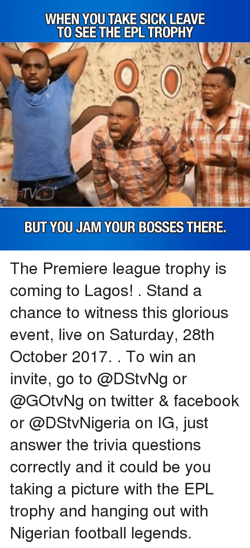premiere league: WHEN YOU TAKE SICK LEAVE  TO SEE THE EPL TROPHY  BUT YOU JAM YOUR BOSSES THERE. The Premiere league trophy is coming to Lagos! . Stand a chance to witness this glorious event, live on Saturday, 28th October 2017. . To win an invite, go to @DStvNg or @GOtvNg on twitter & facebook or @DStvNigeria on IG, just answer the trivia questions correctly and it could be you taking a picture with the EPL trophy and hanging out with Nigerian football legends.
