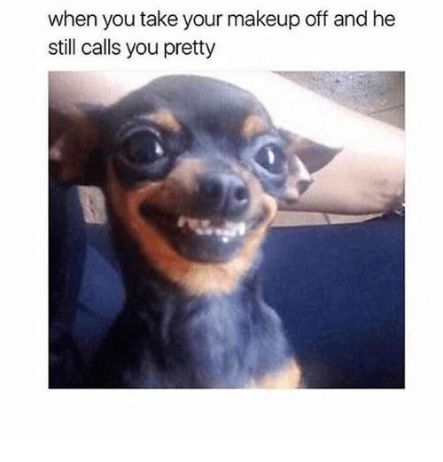 Makeup, Girl Memes, and You: when you take your makeup off and he  still calls you pretty
