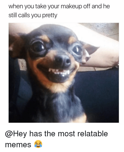 Funny, Makeup, and Memes: when you take your makeup off and he  still calls you pretty @Hey has the most relatable memes 😂