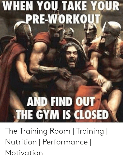 Gym, Motivation, and You: WHEN YOU TAKE YOUR  PRE-WORKOUT  AND FIND OUT  THE GYM IS CLOSED The Training Room | Training | Nutrition | Performance | Motivation