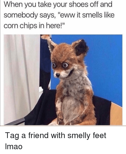 "It Smells: When you take your shoes off and  somebody says, ""eww it smells like  corn chips in here!"" Tag a friend with smelly feet lmao"