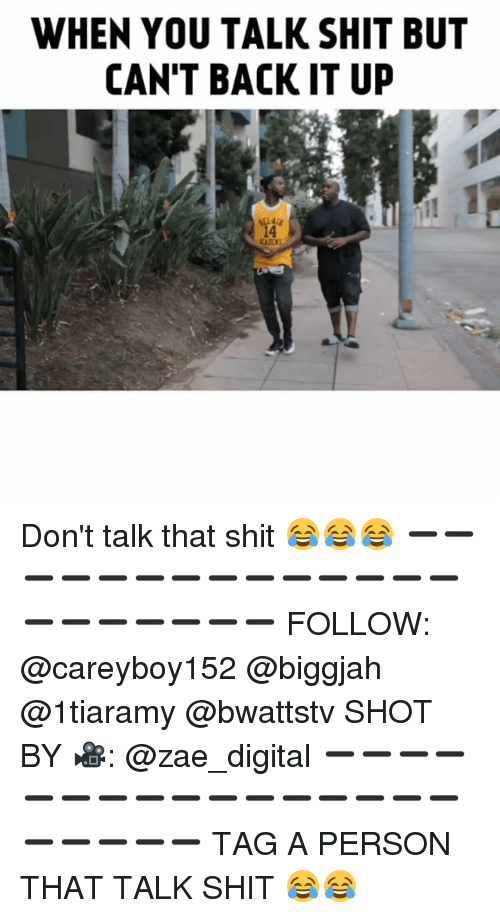 Memes, Shit, and Back: WHEN YOU TALK SHIT BUT  CAN'T BACK IT U  14 Don't talk that shit 😂😂😂 ➖➖➖➖➖➖➖➖➖➖➖➖➖➖➖➖➖➖➖➖➖ FOLLOW: @careyboy152 @biggjah @1tiaramy @bwattstv SHOT BY 🎥: @zae_digital ➖➖➖➖➖➖➖➖➖➖➖➖➖➖➖➖➖➖➖➖➖ TAG A PERSON THAT TALK SHIT 😂😂