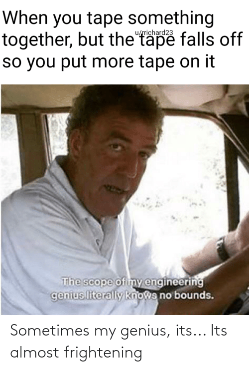 Funny, Genius, and Engineering: When you tape something  together, but the tape falls off  so you put more tape on it  u/rrichard23  The scope of imy engineering  genius literally knows no bounds. Sometimes my genius, its... Its almost frightening