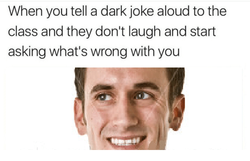 dark joke: When you tell a dark joke aloud to the  class and they don't laugh and start  asking what's wrong with you