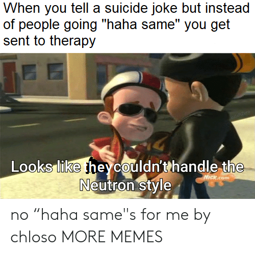 """But Instead: When you tell a suicide joke but instead  of people going """"haha same"""" you get  sent to therapy  DasZero  Looks like heycouldn'thandle the  Neutron style  NICKcom no """"haha same""""s for me by chloso MORE MEMES"""