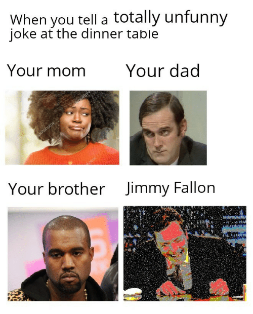 Dad, Jimmy Fallon, and Table: When you tell a totally unfunny  ioke at the dinner table  Your momYour dad  Jimmy Fallon  Your brother