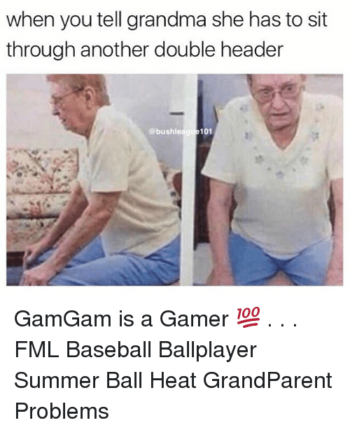 Baseball, Fml, and Grandma: when you tell grandma she has to sit  through another double header  @bushleague101 GamGam is a Gamer 💯 . . . FML Baseball Ballplayer Summer Ball Heat GrandParent Problems