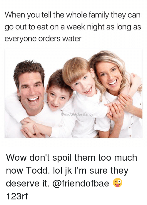 Spoiles: When you tell the whole family they can  go out to eat on a week night as long as  everyone orders water  middlecl  asstancy Wow don't spoil them too much now Todd. lol jk I'm sure they deserve it. @friendofbae 😜 123rf