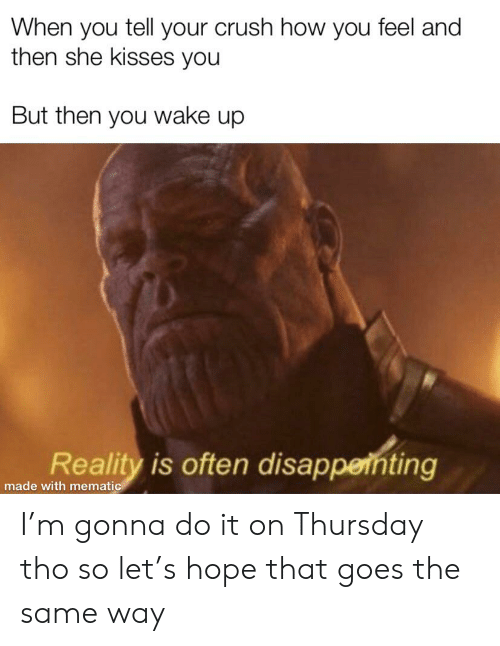 Crush, Hope, and Reality: When you tell your crush how you feel and  then she kisses you  But then you wake up  Reality is often disappernting  made with mematic I'm gonna do it on Thursday tho so let's hope that goes the same way
