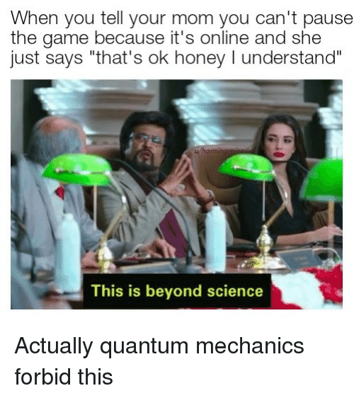 "The Game, Game, and Science: When you tell your mom you can't pause  the game because it's online and she  just says ""that's ok honey I understand  This is beyond science Actually quantum mechanics forbid this"