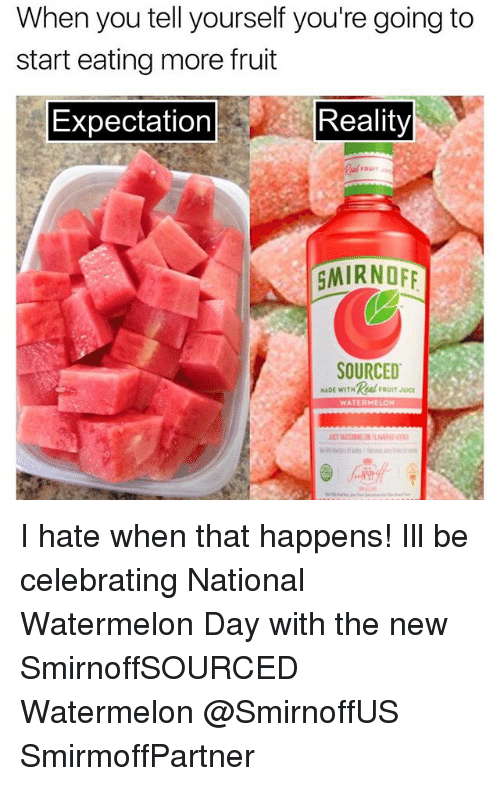 Juice, Girl Memes, and Reality: When you tell yourself you're going to  start eating more fruit  Expectation  Reality  GMIRNOF  SOURCED  MADE WITHAFRUIT JUICE  WATERMELON I hate when that happens! Ill be celebrating National Watermelon Day with the new SmirnoffSOURCED Watermelon @SmirnoffUS SmirmoffPartner