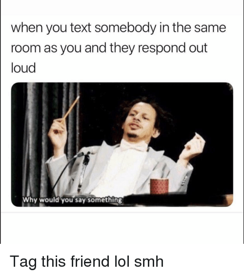 Funny, Lol, and Smh: when you text somebody in the same  room as you and they respond out  loud  Why would you say something Tag this friend lol smh