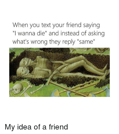 """Text, Classical Art, and Asking: When you text your friend saying  """"I wanna die"""" and instead of asking  what's wrong they reply """"same"""" My idea of a friend"""