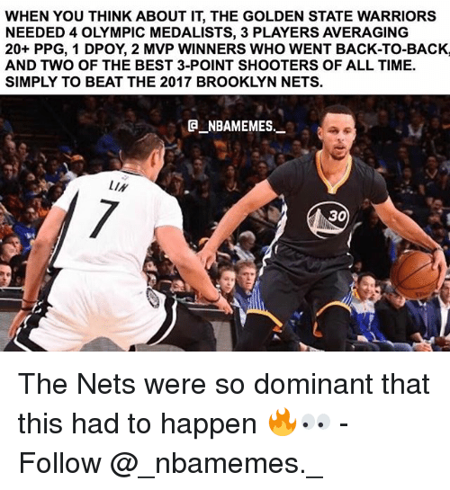 Back to Back, Brooklyn Nets, and Golden State Warriors: WHEN YOU THINK ABOUT IT, THE GOLDEN STATE WARRIORS  NEEDED 4 OLYMPIC MEDALISTS, 3 PLAYERS AVERAGING  20+ PPG, 1 DPOY, 2 MVP WINNERS WHO WENT BACK-TO-BACK,  AND TWO OF THE BEST 3-POINT SHOOTERS OF ALL TIME.  SIMPLY TO BEAT THE 2017 BROOKLYN NETS.  NBAMEMES  LIN  0L  30 The Nets were so dominant that this had to happen 🔥👀 - Follow @_nbamemes._