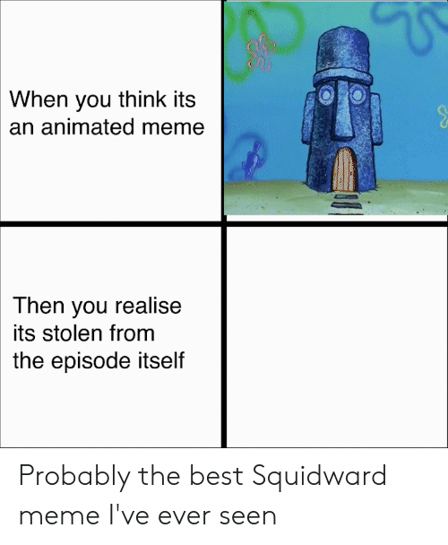Meme, SpongeBob, and Squidward: When you think its  an animated meme  Then you realise  its stolen from  the episode itself Probably the best Squidward meme I've ever seen