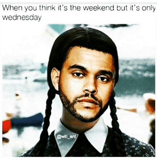 Memes, The Weekend, and Wednesday: When you think it's the weekend but it's only  wednesday  @will-en
