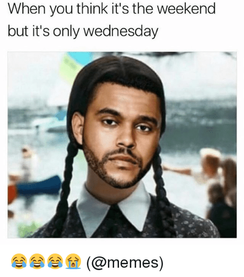 Memes, The Weekend, and Wednesday: When you think it's the weekend  but it's only wednesday 😂😂😂😭 (@memes)