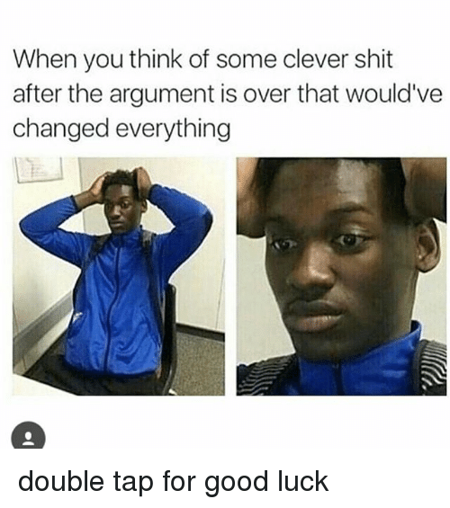 Cleverity: When you think of some clever shit  after the argument is over that would've  changed everything double tap for good luck